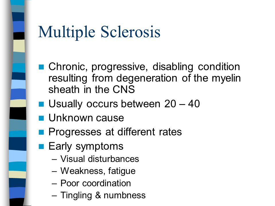 Multiple Sclerosis Chronic, progressive, disabling condition resulting from degeneration of the myelin sheath in the CNS.