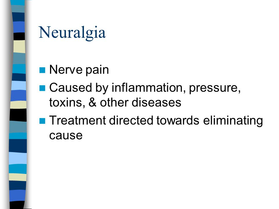 Neuralgia Nerve pain. Caused by inflammation, pressure, toxins, & other diseases.