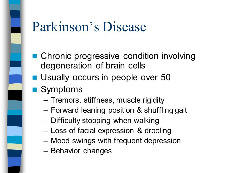 Parkinson's Disease Chronic progressive condition involving degeneration of brain cells. Usually occurs in people over 50.