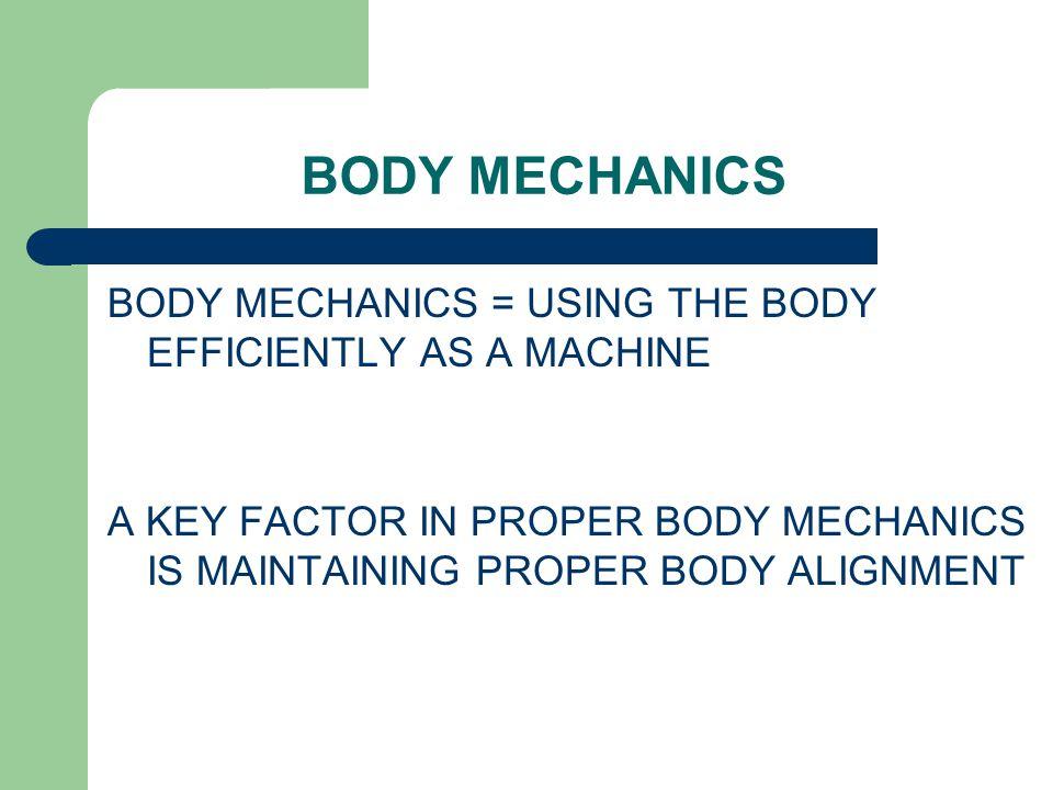 BODY MECHANICS BODY MECHANICS = USING THE BODY EFFICIENTLY AS A MACHINE.