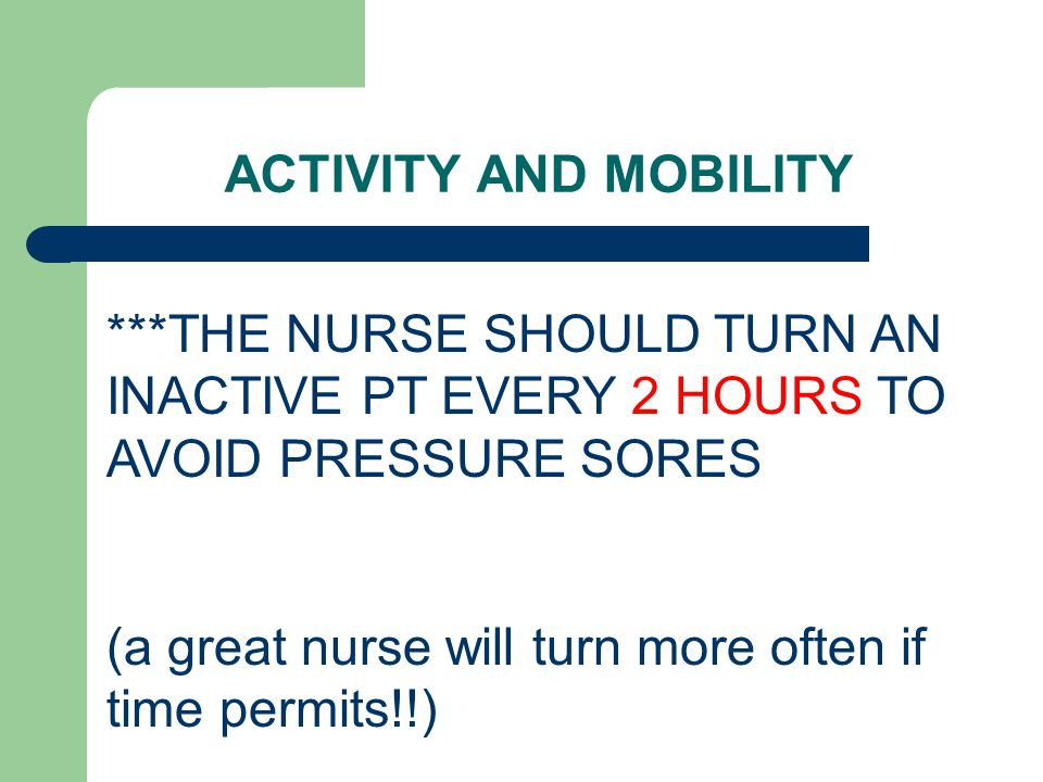ACTIVITY AND MOBILITY ***THE NURSE SHOULD TURN AN INACTIVE PT EVERY 2 HOURS TO AVOID PRESSURE SORES.