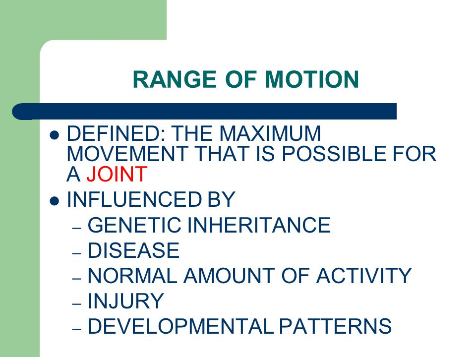 RANGE OF MOTION DEFINED: THE MAXIMUM MOVEMENT THAT IS POSSIBLE FOR A JOINT. INFLUENCED BY. GENETIC INHERITANCE.