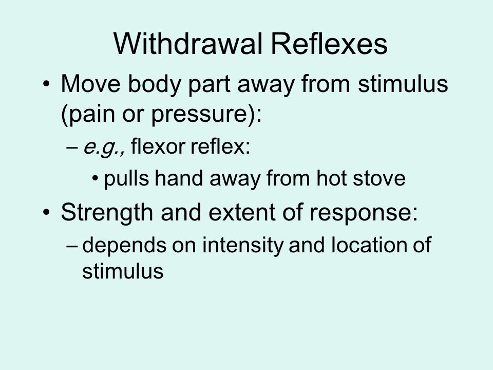 Withdrawal Reflexes Move body part away from stimulus (pain or pressure): e.g., flexor reflex: pulls hand away from hot stove.