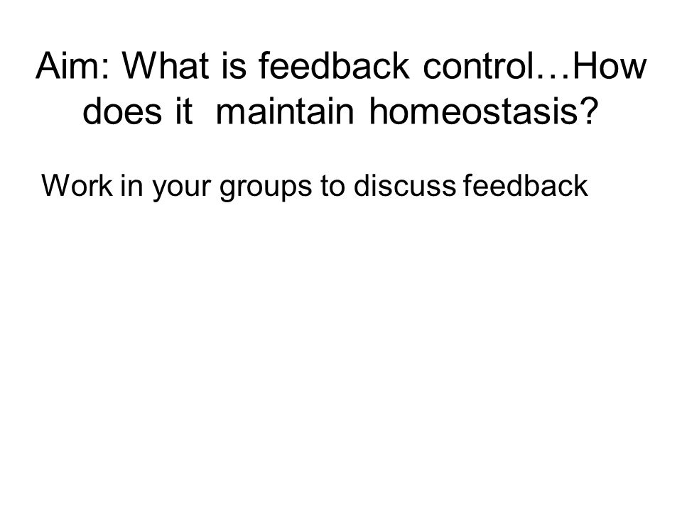 Aim: What is feedback control…How does it maintain homeostasis