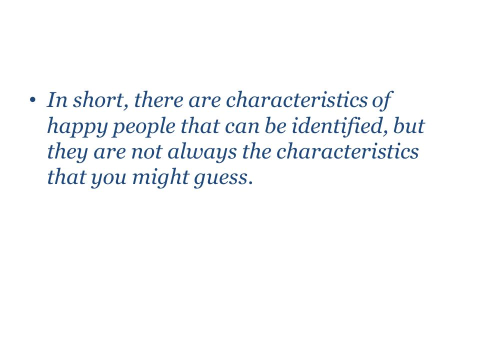 In short, there are characteristics of happy people that can be identified, but they are not always the characteristics that you might guess.