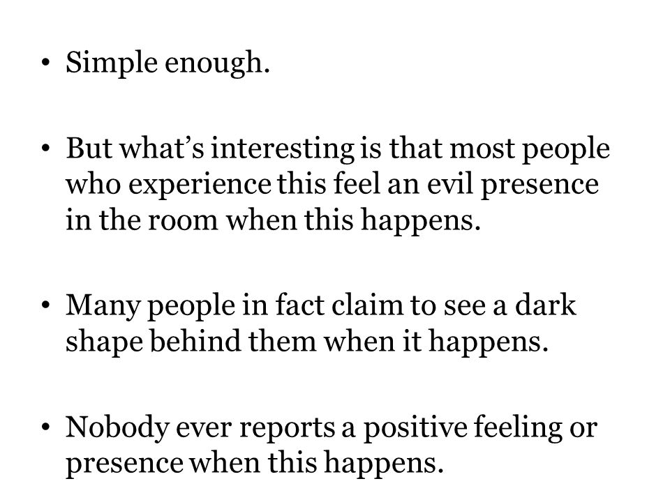 Simple enough. But what's interesting is that most people who experience this feel an evil presence in the room when this happens.