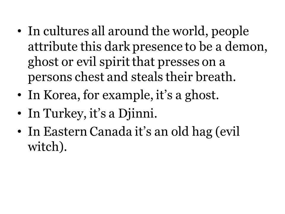 In cultures all around the world, people attribute this dark presence to be a demon, ghost or evil spirit that presses on a persons chest and steals their breath.