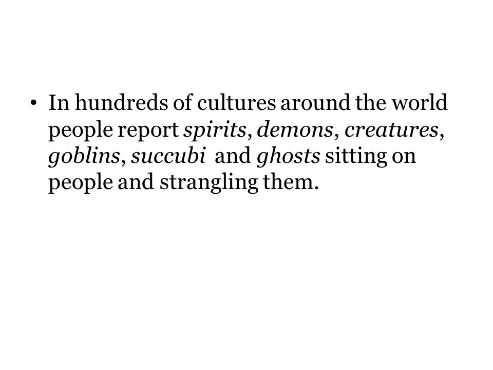 In hundreds of cultures around the world people report spirits, demons, creatures, goblins, succubi and ghosts sitting on people and strangling them.