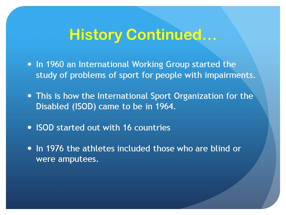 History Continued… In 1960 an International Working Group started the study of problems of sport for people with impairments.