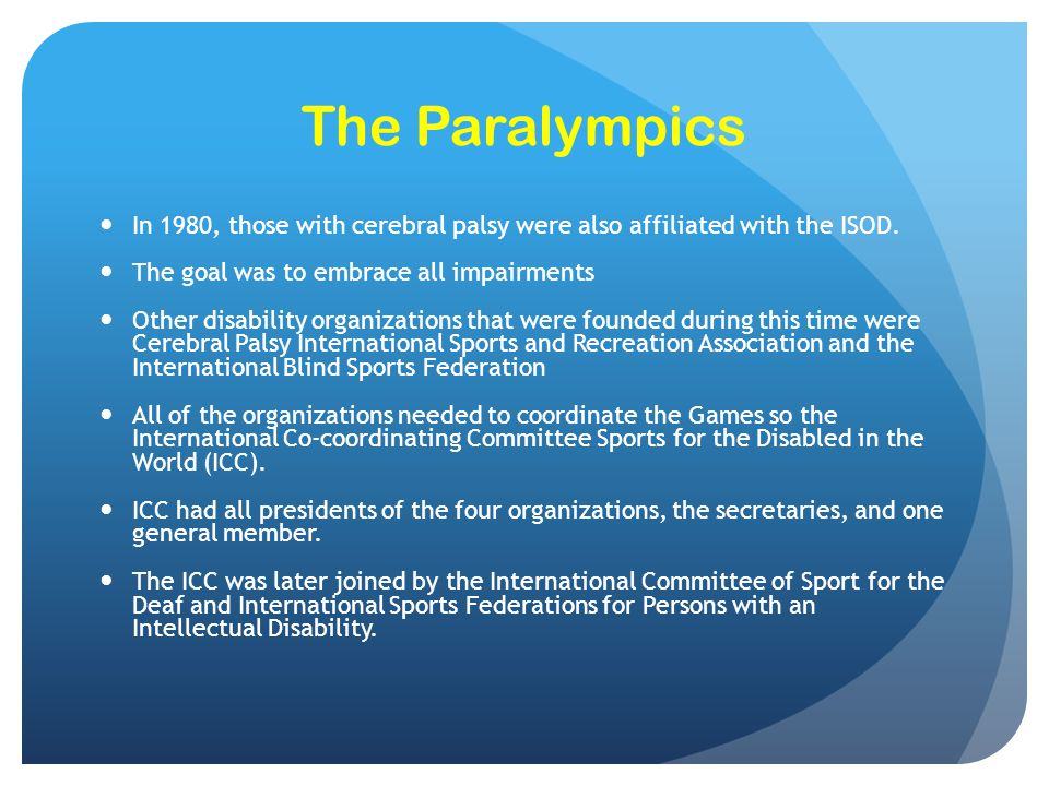 The Paralympics In 1980, those with cerebral palsy were also affiliated with the ISOD. The goal was to embrace all impairments.