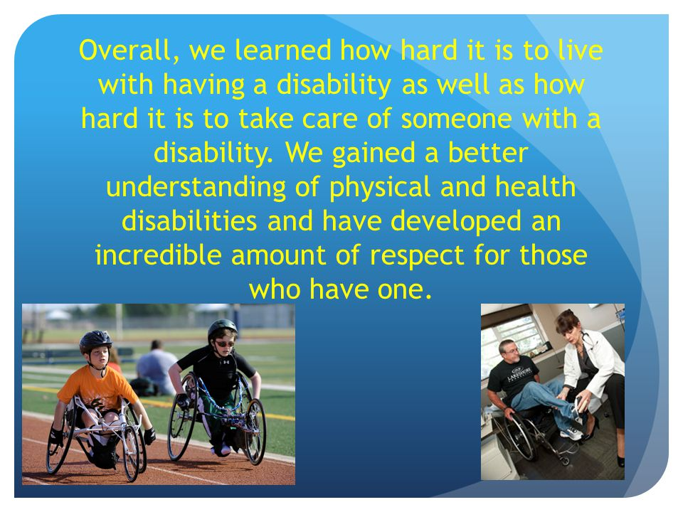 Overall, we learned how hard it is to live with having a disability as well as how hard it is to take care of someone with a disability.
