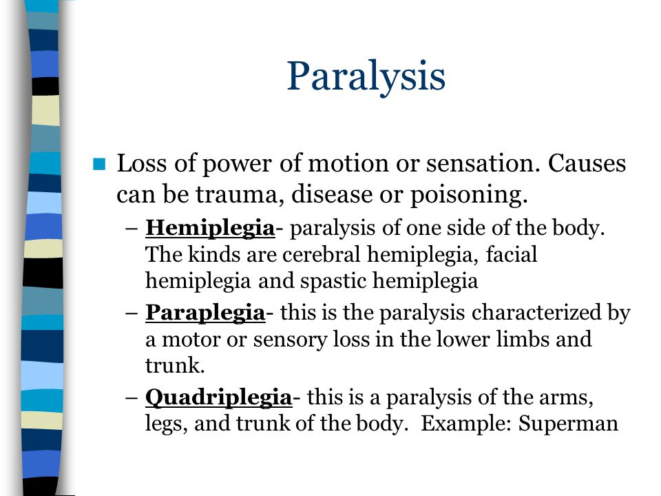 Paralysis Loss of power of motion or sensation. Causes can be trauma, disease or poisoning.