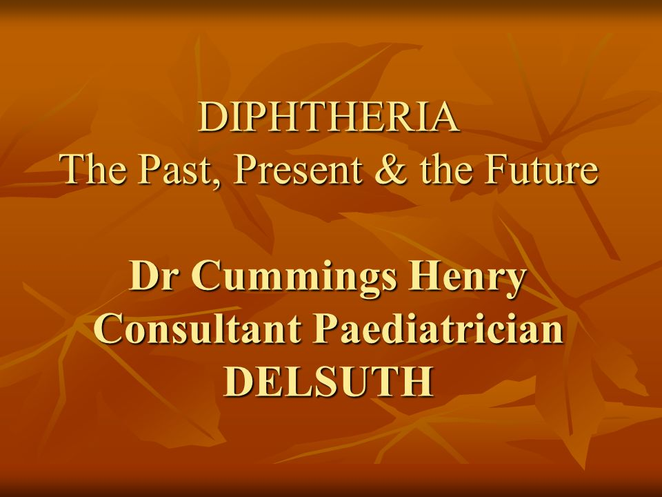 DIPHTHERIA The Past, Present & the Future Dr Cummings Henry Consultant Paediatrician DELSUTH