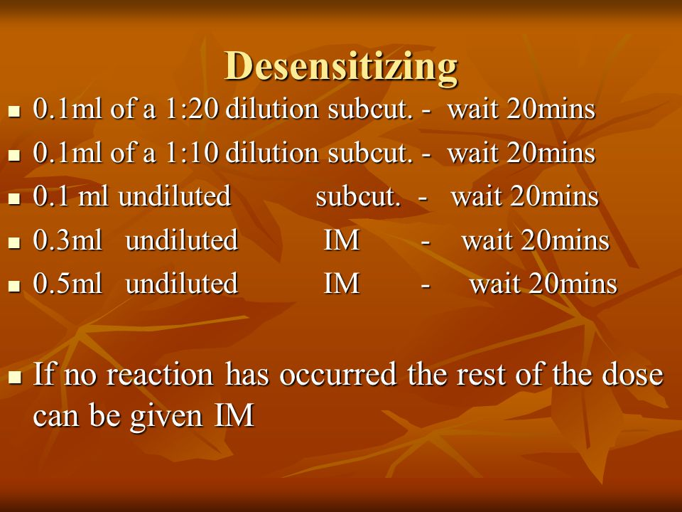Desensitizing 0.1ml of a 1:20 dilution subcut. - wait 20mins. 0.1ml of a 1:10 dilution subcut. - wait 20mins.