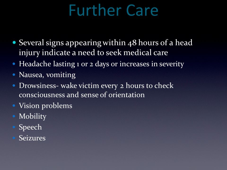 Further Care Several signs appearing within 48 hours of a head injury indicate a need to seek medical care.