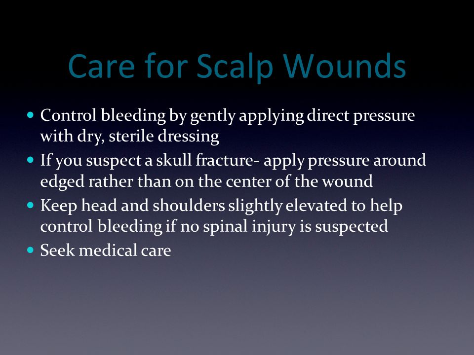Care for Scalp Wounds Control bleeding by gently applying direct pressure with dry, sterile dressing.