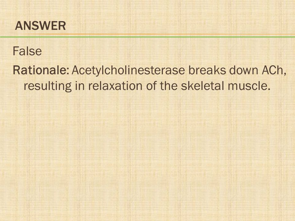 Answer False Rationale: Acetylcholinesterase breaks down ACh, resulting in relaxation of the skeletal muscle.