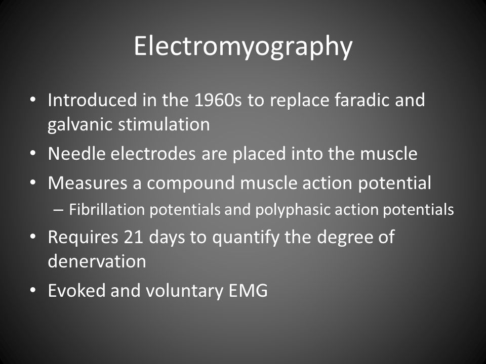 Electromyography Introduced in the 1960s to replace faradic and galvanic stimulation. Needle electrodes are placed into the muscle.