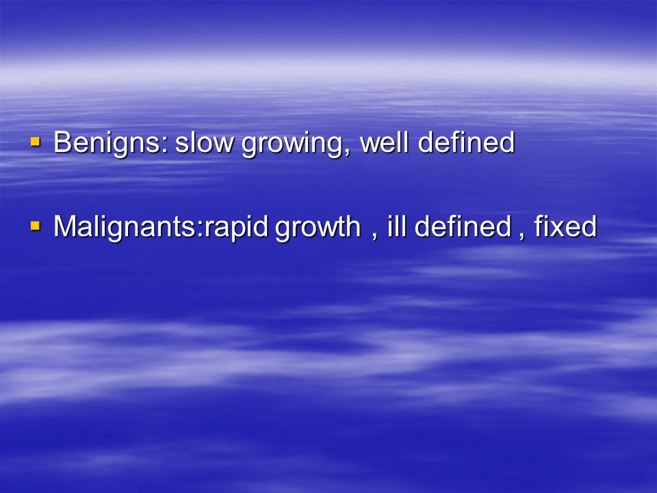 Benigns: slow growing, well defined