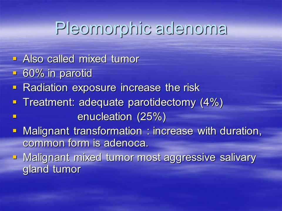 Pleomorphic adenoma Also called mixed tumor 60% in parotid