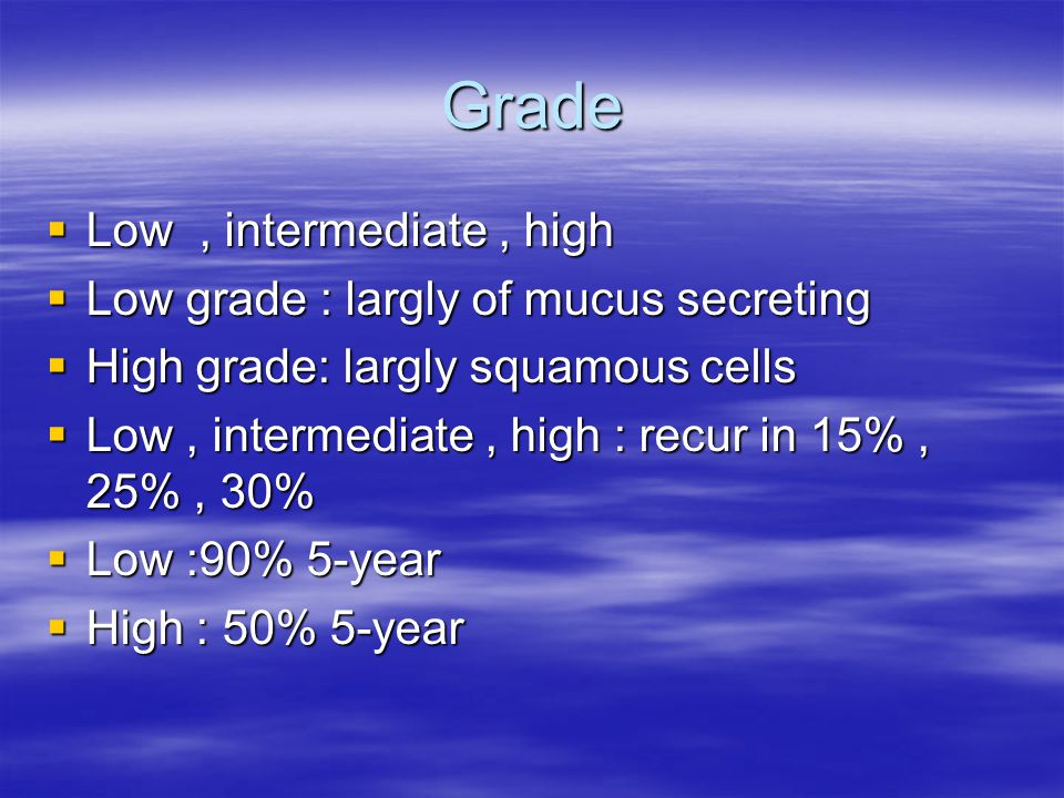 Grade Low , intermediate , high Low grade : largly of mucus secreting