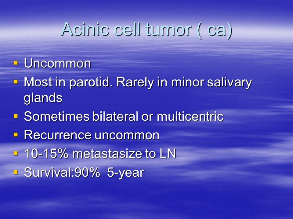 Acinic cell tumor ( ca) Uncommon