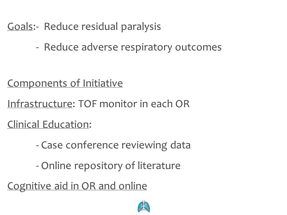 Goals: - Reduce residual paralysis - Reduce adverse respiratory outcomes Components of Initiative Infrastructure: TOF monitor in each OR Clinical Education: - Case conference reviewing data - Online repository of literature Cognitive aid in OR and online
