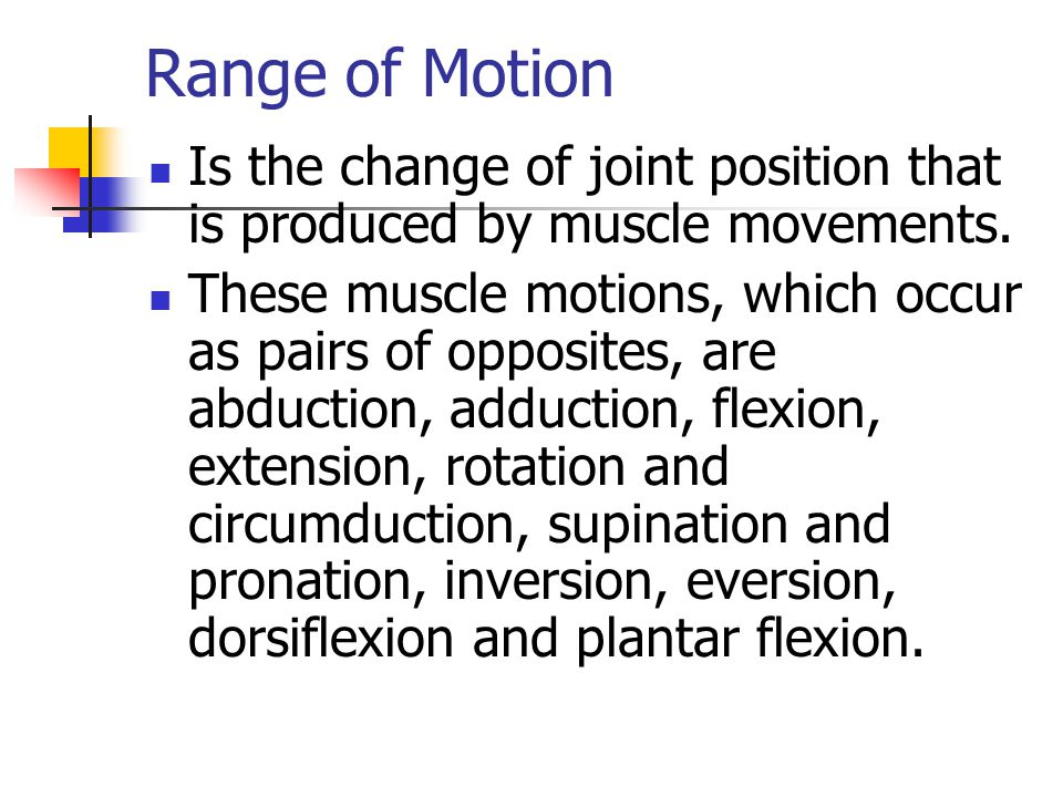 Range of Motion Is the change of joint position that is produced by muscle movements.