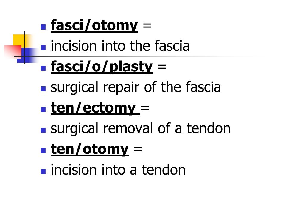 fasci/otomy = incision into the fascia. fasci/o/plasty = surgical repair of the fascia. ten/ectomy =