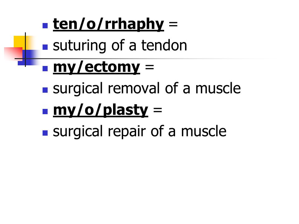 ten/o/rrhaphy = suturing of a tendon. my/ectomy = surgical removal of a muscle.