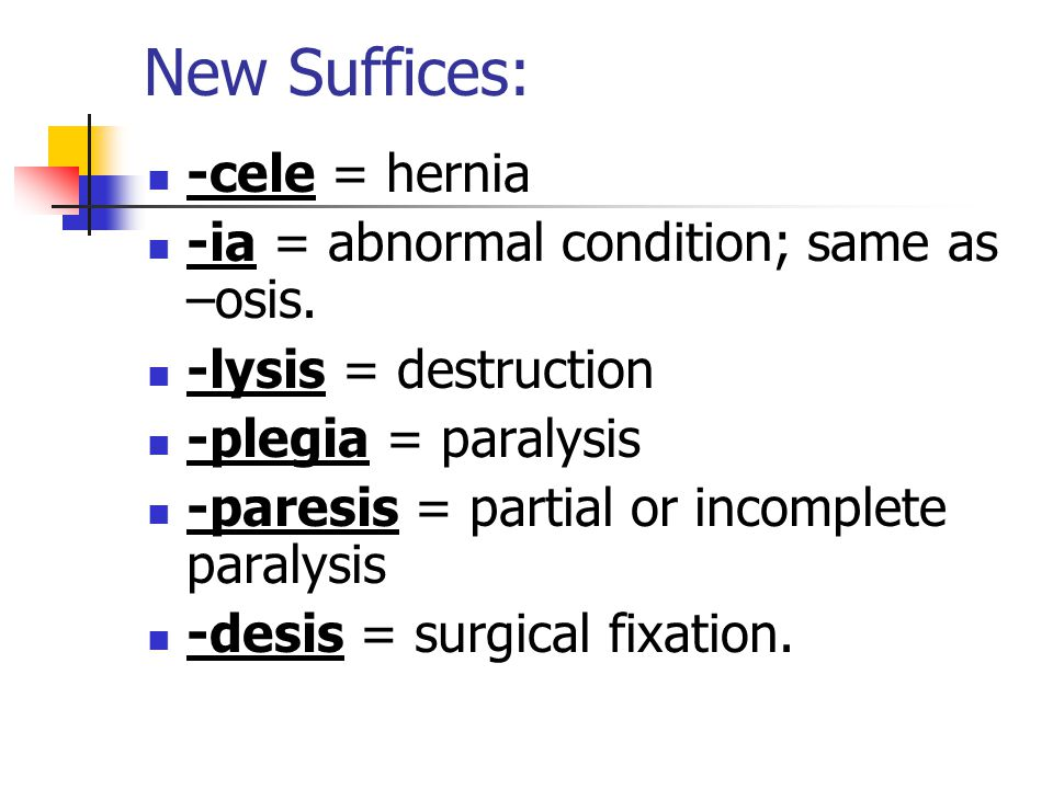 New Suffices: -cele = hernia -ia = abnormal condition; same as –osis.