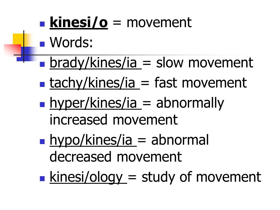kinesi/o = movement Words: brady/kines/ia = slow movement. tachy/kines/ia = fast movement. hyper/kines/ia = abnormally increased movement.