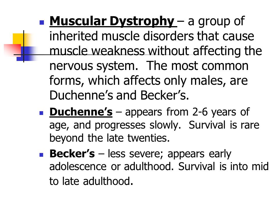 Muscular Dystrophy – a group of inherited muscle disorders that cause muscle weakness without affecting the nervous system. The most common forms, which affects only males, are Duchenne's and Becker's.