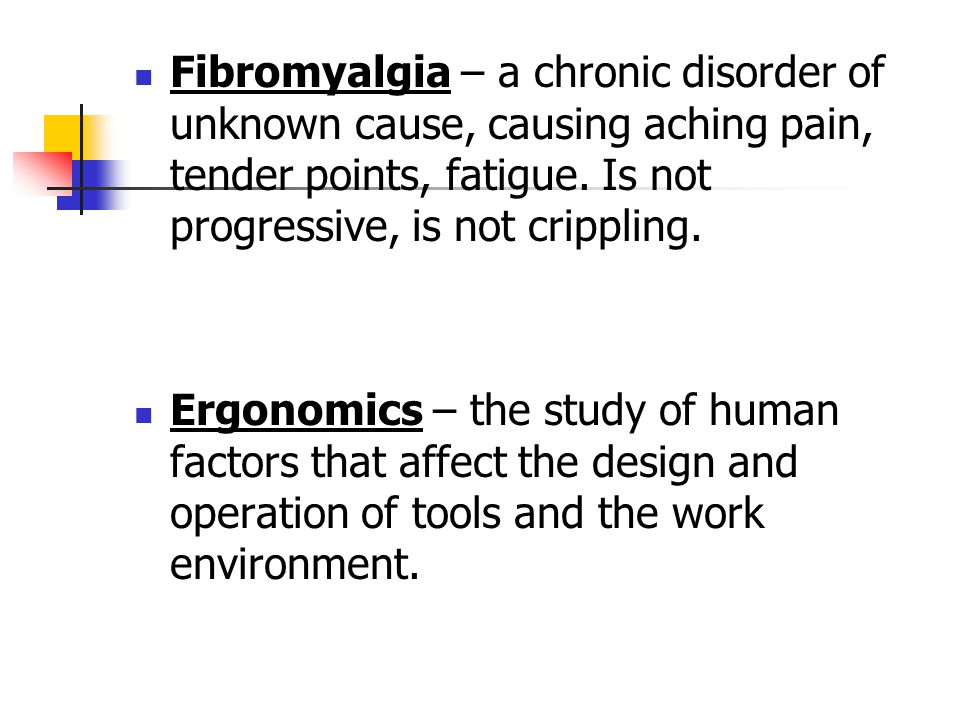 Fibromyalgia – a chronic disorder of unknown cause, causing aching pain, tender points, fatigue. Is not progressive, is not crippling.