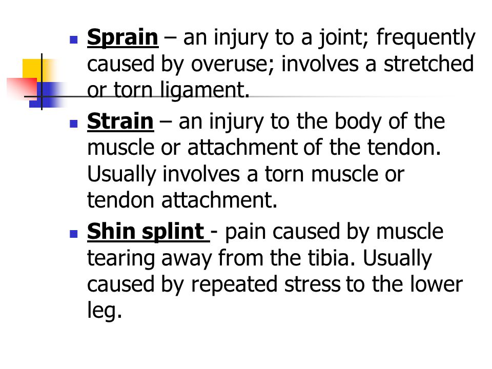 Sprain – an injury to a joint; frequently caused by overuse; involves a stretched or torn ligament.