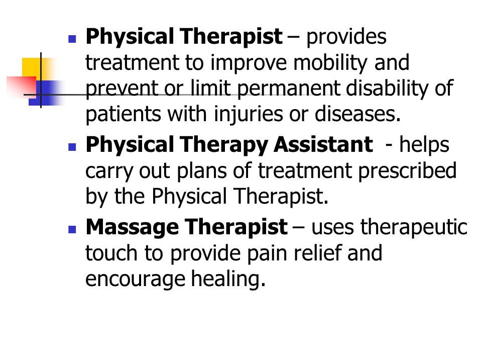 Physical Therapist – provides treatment to improve mobility and prevent or limit permanent disability of patients with injuries or diseases.