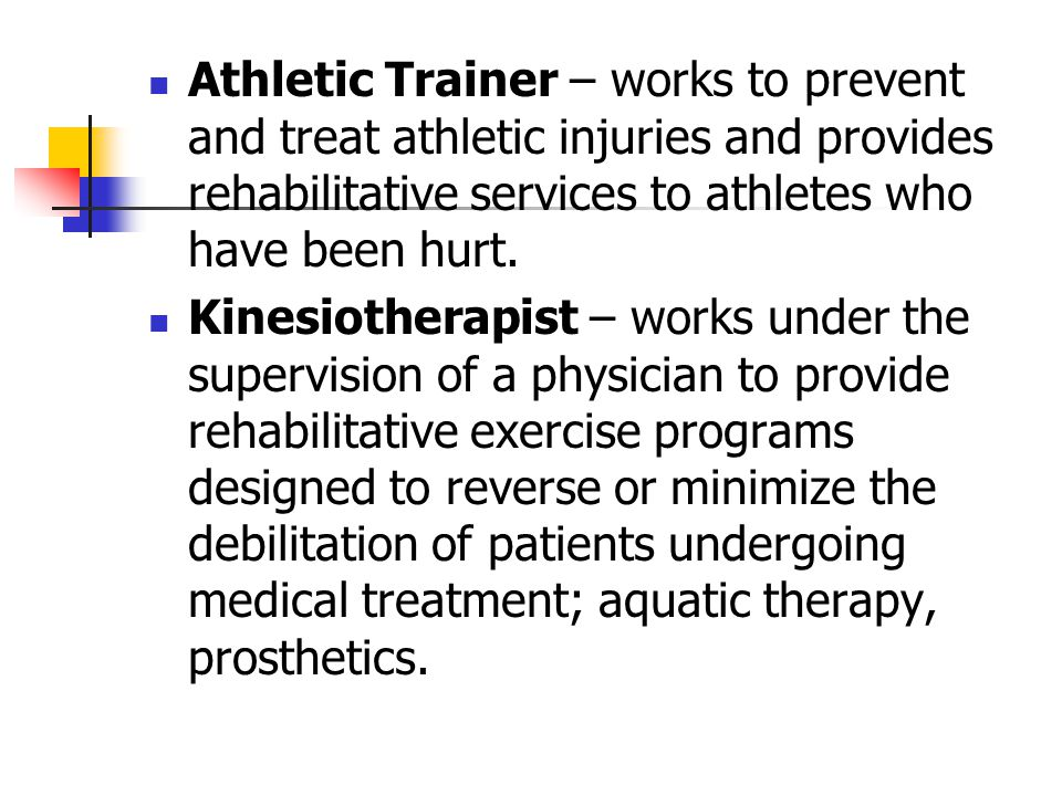 Athletic Trainer – works to prevent and treat athletic injuries and provides rehabilitative services to athletes who have been hurt.