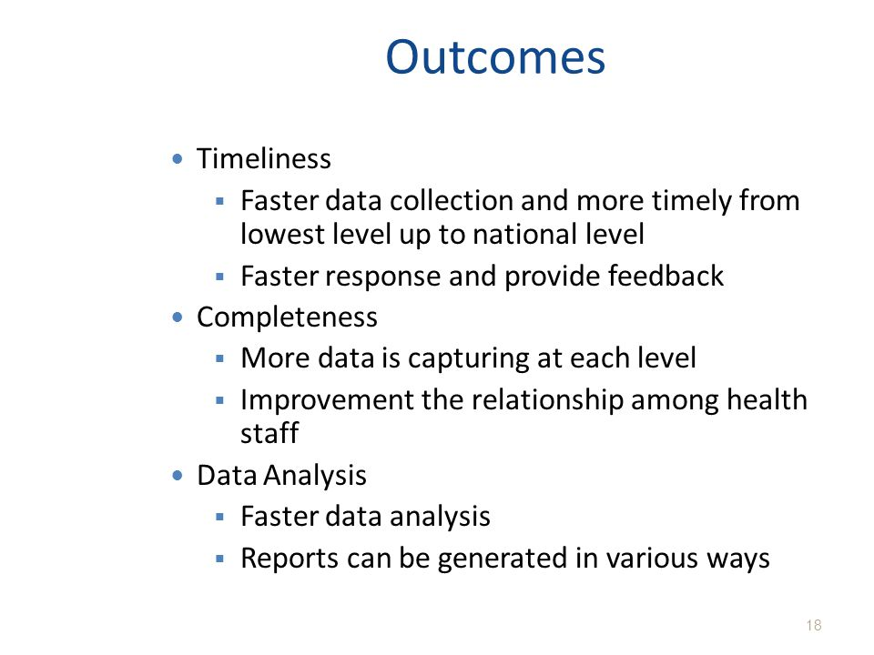 Outcomes Timeliness. Faster data collection and more timely from lowest level up to national level.