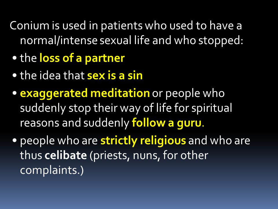 Conium is used in patients who used to have a normal/intense sexual life and who stopped: • the loss of a partner • the idea that sex is a sin • exaggerated meditation or people who suddenly stop their way of life for spiritual reasons and suddenly follow a guru.