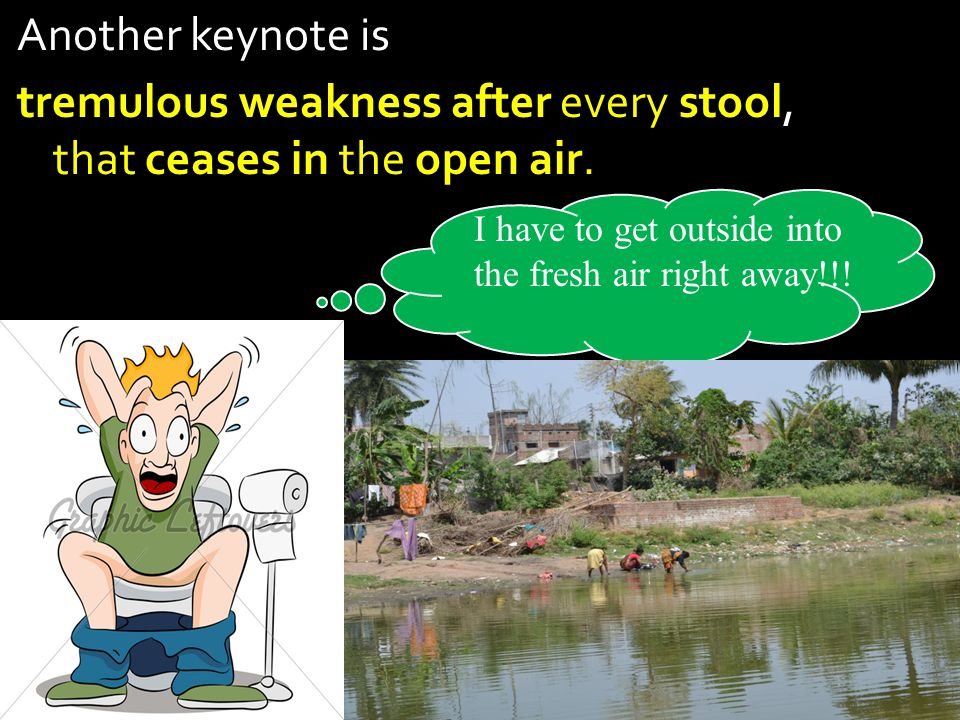 Another keynote is tremulous weakness after every stool, that ceases in the open air.
