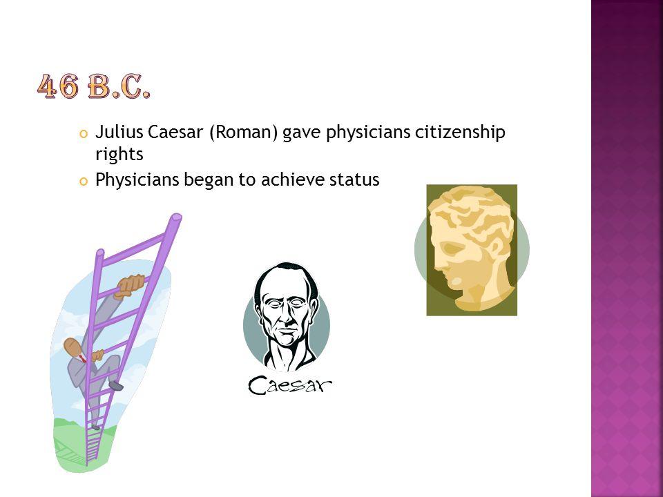 46 B.C. Julius Caesar (Roman) gave physicians citizenship rights