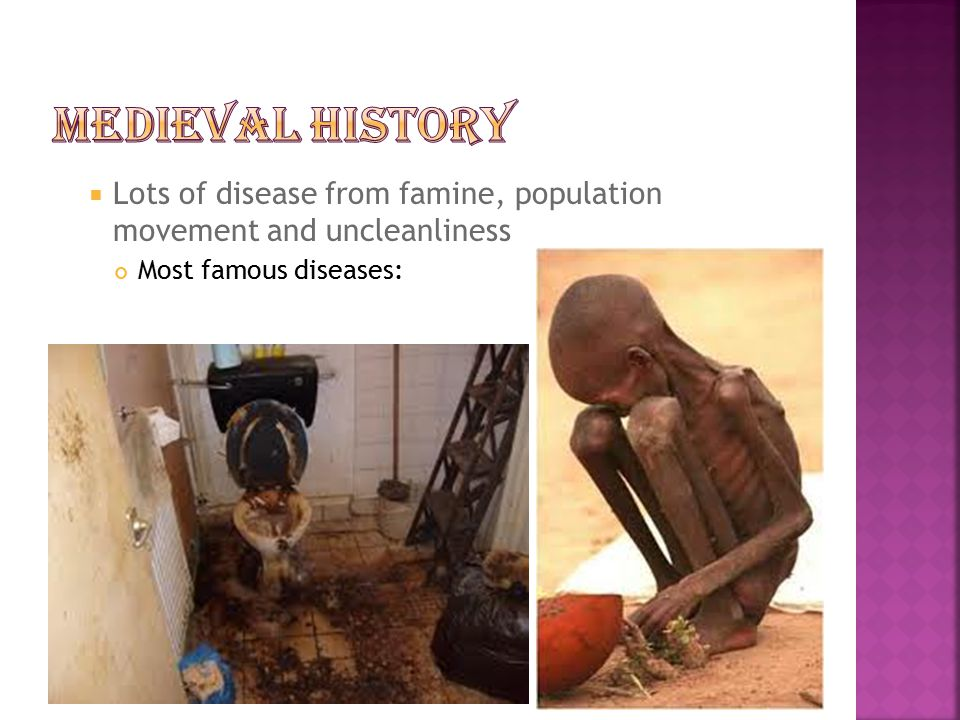 Medieval History Lots of disease from famine, population movement and uncleanliness.