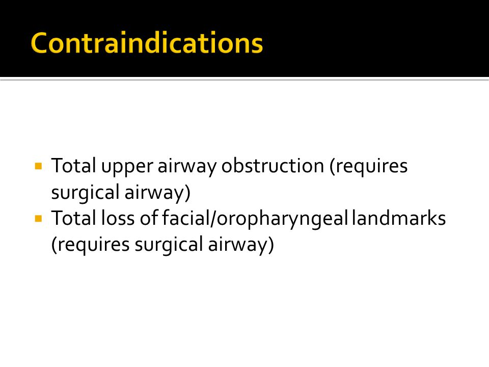Contraindications Total upper airway obstruction (requires surgical airway) Total loss of facial/oropharyngeal landmarks (requires surgical airway)