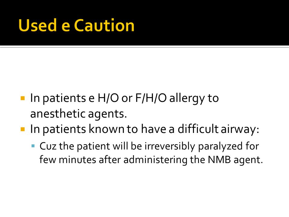 Used e Caution In patients e H/O or F/H/O allergy to anesthetic agents. In patients known to have a difficult airway: