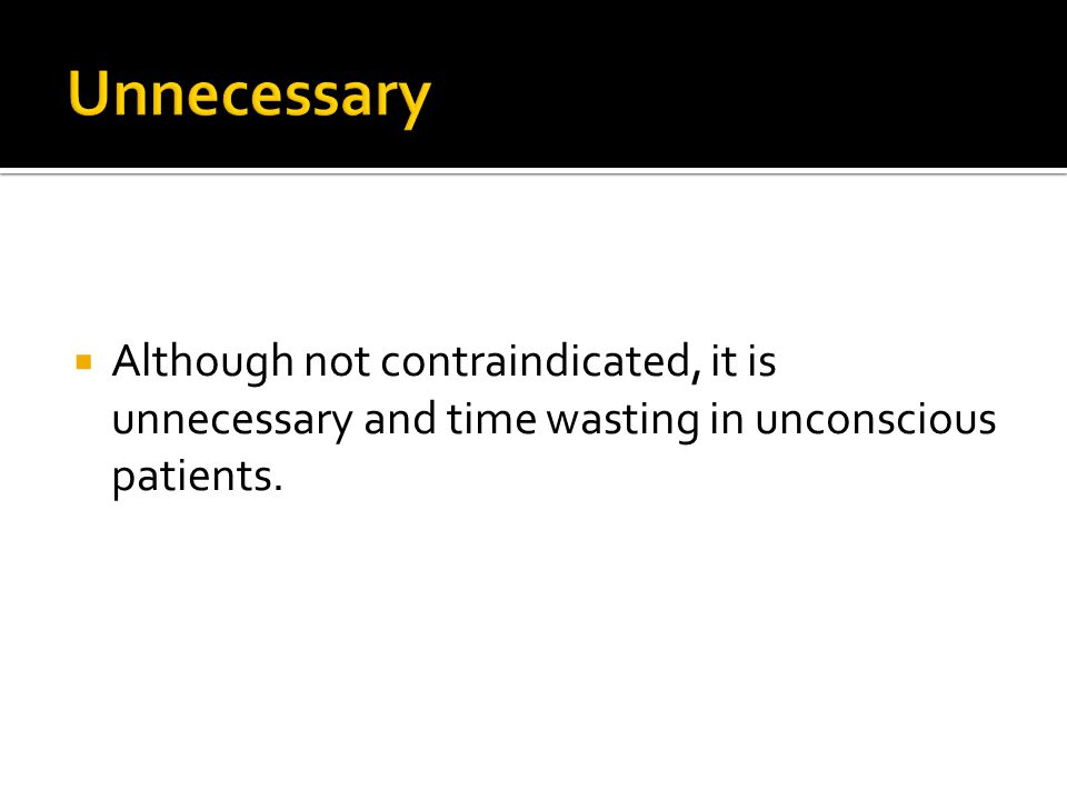 Unnecessary Although not contraindicated, it is unnecessary and time wasting in unconscious patients.