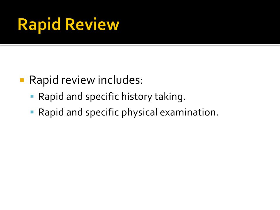 Rapid Review Rapid review includes: Rapid and specific history taking.