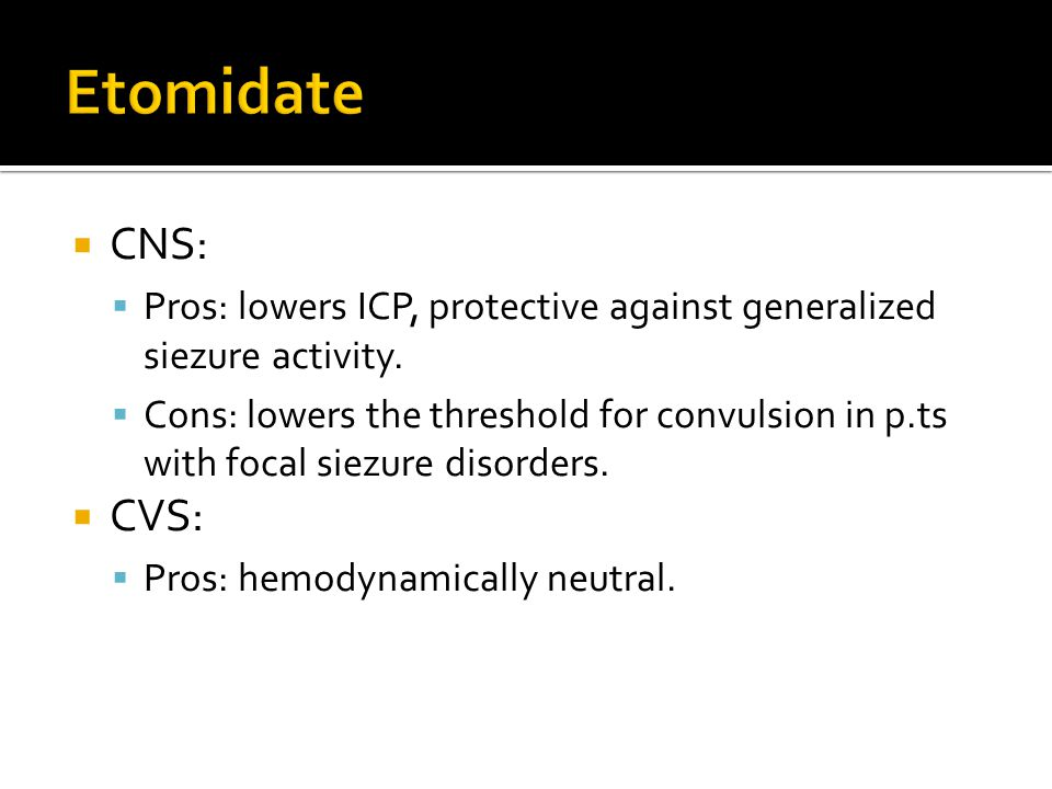 Etomidate CNS: Pros: lowers ICP, protective against generalized siezure activity.