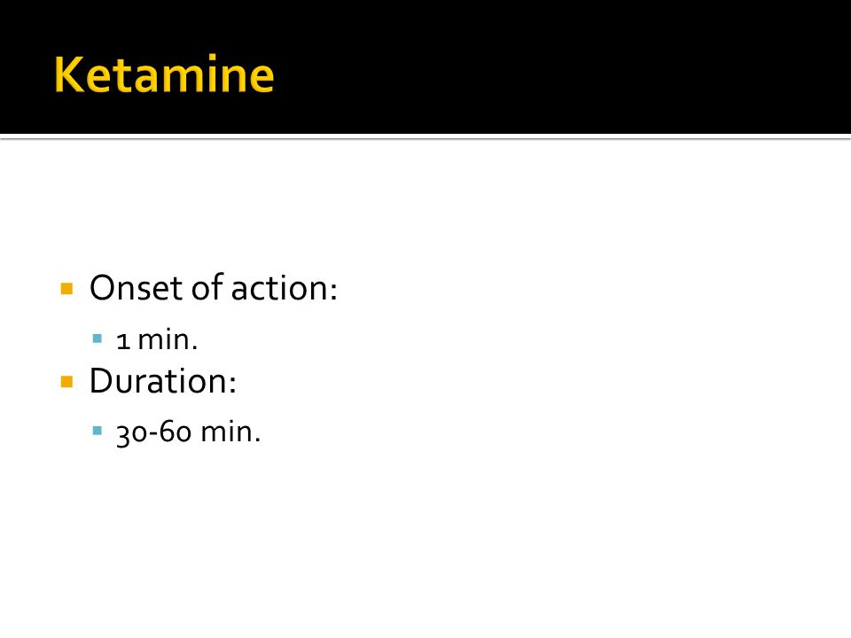Ketamine Onset of action: 1 min. Duration: 30-60 min.