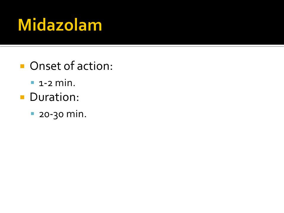Midazolam Onset of action: 1-2 min. Duration: 20-30 min.