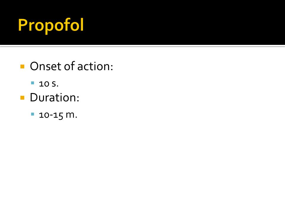 Propofol Onset of action: 10 s. Duration: 10-15 m.